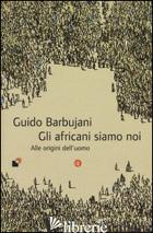 AFRICANI SIAMO NOI. ALLE ORIGINI DELL'UOMO (GLI) - BARBUJANI GUIDO