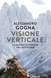 VISIONE VERTICALE. LA GRANDE AVVENTURA DELL'ALPINISMO - GOGNA ALESSANDRO