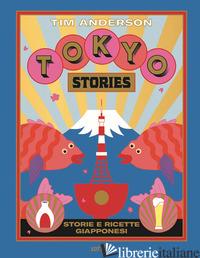 TOKYO STORIES. STORIE E RICETTE GIAPPONESI. EDIZ. ILLUSTRATA - ANDERSON TIM