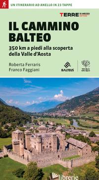 CAMMINO BALTEO. 350 KM A PIEDI ALLA SCOPERTA DELLA VALLE D'AOSTA (IL) - FERRARIS ROBERTA; FAGGIANI FRANCO