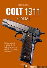 COLT 1911 E 1911 A1. FUNZIONAMENTO E UTILIZZI DI UNA DELLE ARMI STORICHE DELLE F - ALLARA ROBERTO