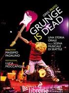 GRUNGE IS DEAD. STORIA ORALE DEL GRUNGE - PRATO GREG