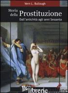 STORIA DELLA PROSTITUZIONE. DALL'ANTICHITA' AGLI ANNI SESSANTA - BULLOUGH VERN L.