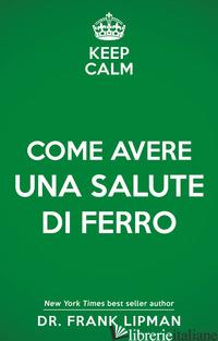 KEEP CALM. COME AVERE UNA SALUTE DI FERRO - LIPMAN FRANK
