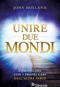 UNIRE DUE MONDI. COMUNICARE CON I PROPRI CARI DALL'«ALTRA PARTE» - HOLLAND JOHN