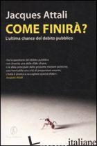COME FINIRA'? L'ULTIMA CHANCE DEL DEBITO PUBBLICO - ATTALI JACQUES
