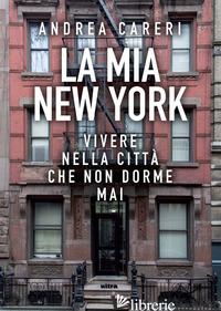 MIA NEW YORK. VIVERE NELLA CITTA' CHE NON DORME MAI (LA) - CARERI ANDREA