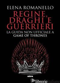 REGINE, DRAGHI E GUERRIERI. LA GUIDA NON UFFICIALE A GAME OF THRONES - ROMANELLO ELENA