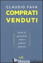 COMPRATI E VENDUTI. STORIE DI GIORNALISTI, EDITORI, PADRINI, PADRONI - FAVA CLAUDIO