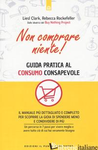 NON COMPRARE NIENTE! GUIDA PRATICA AL CONSUMO CONSAPEVOLE - CLARK LIESL; ROCKEFELLER REBECCA