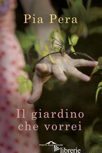 GIARDINO CHE VORREI (IL) - PERA PIA