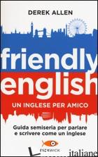 FRIENDLY ENGLISH. UN INGLESE PER AMICO. GUIDA SEMISERIA PER PARLARE E SCRIVERE C - ALLEN DEREK