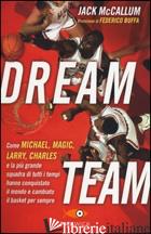 DREAM TEAM. COME MICHAEL, MAGIC, LARRY, CHARLES E LA PIU' GRANDE SQUADRA DI TUTT - MCCALLUM JACK