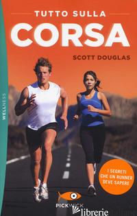 TUTTO SULLA CORSA. I SEGRETI CHE UN RUNNER DEVE SAPERE - DOUGLAS SCOTT