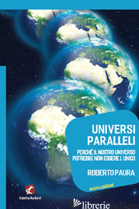UNIVERSI PARALLELI. PERCHE' IL NOSTRO UNIVERSO POTREBBE NON ESSERE L'UNICO - PAURA ROBERTO