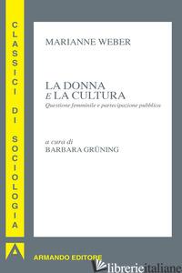 DONNA E LA CULTURA. QUESTIONE FEMMINILE E PARTECIPAZIONE PUBBLICA (LA) - WEBER MARIANNE; GRUNING B. (CUR.)