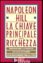 CHIAVE PRINCIPALE DELLA RICCHEZZA. PREPARARE LA MENTE AD ACCOGLIERE LE 12 RICCHE - HILL NAPOLEON