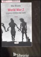 WORLD WAR Z. LA GUERRA MONDIALE DEGLI ZOMBI - BROOKS MAX