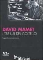 TRE USI DEL COLTELLO. SAGGI E LEZIONI SUL CINEMA (I) - MAMET DAVID