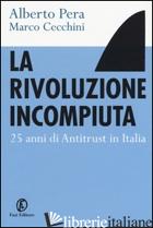 RIVOLUZIONE INCOMPIUTA. 25 ANNI DI ANTITRUST IN ITALIA (LA) - PERA ALBERTO; CECCHINI MARCO
