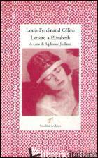 LETTERE A ELIZABETH - CELINE LOUIS-FERDINAND; JUILLAND A. (CUR.)