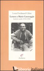 LETTERE A MARIE CANAVAGGIA. LETTERE SCELTE 1936-1960 - CELINE LOUIS-FERDINAND; LOUIS J. P. (CUR.)