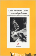 LETTERE AL PROFESSORE. CORRISPONDENZA CON MILTON HINDUS 1947-1949 - CELINE LOUIS-FERDINAND; LOUIS J. P. (CUR.)