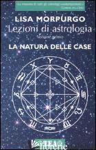LEZIONI DI ASTROLOGIA. VOL. 1: LA NATURA DELLE CASE - MORPURGO LISA