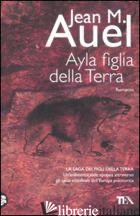 AYLA, FIGLIA DELLA TERRA - AUEL JEAN M.