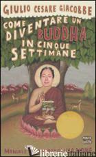 COME DIVENTARE UN BUDDHA IN CINQUE SETTIMANE. MANUALE SERIO DI AUTOREALIZZAZIONE - GIACOBBE GIULIO CESARE