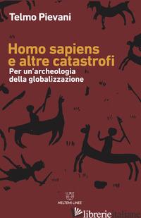 HOMO SAPIENS E ALTRE CATASTROFI. PER UNA ARCHEOLOGIA DELLA GLOBALIZZAZIONE. NUOV - PIEVANI TELMO