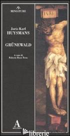 GRUNEWALD - HUYSMANS JORIS-KARL; ROSSI TESTA R. (CUR.)