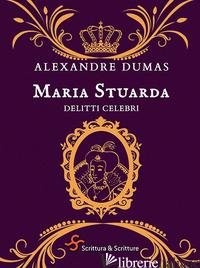 MARIA STUARDA. DELITTI CELEBRI - DUMAS ALEXANDRE