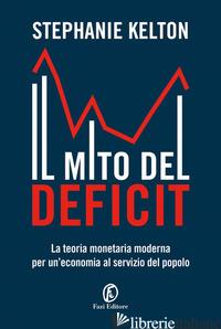 MITO DEL DEFICIT. LA TEORIA MONETARIA MODERNA PER UN'ECONOMIA AL SERVIZIO DEL PO - KELTON STEPHANIE