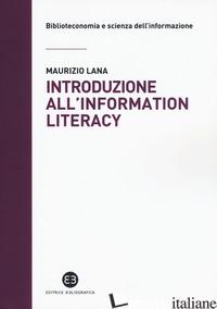 INTRODUZIONE ALL'INFORMATION LITERACY. STORIA, MODELLI, PRATICHE - LANA MAURIZIO