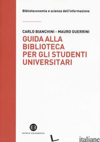 GUIDA ALLA BIBLIOTECA PER GLI STUDENTI UNIVERSITARI - BIANCHINI CARLO; GUERRINI MAURO