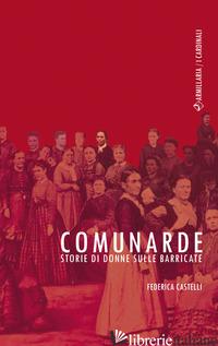 COMUNARDE. STORIE DI DONNE SULLE BARRICATE - CASTELLI FEDERICA
