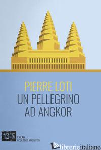 PELLEGRINO AD ANGKOR (UN) - LOTI PIERRE