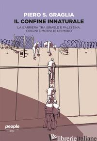 CONFINE INNATURALE. LA BARRIERA TRA ISRAELE E PALESTINA. ORIGINI E MOTIVI DI UN  - GRAGLIA PIERO S.