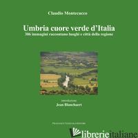 UMBRIA CUORE VERDE D'ITALIA. 300 IMMAGINI RACCONTANO LUOGHI E CITTA' DELLA REGIO - MONTECUCCO CLAUDIO