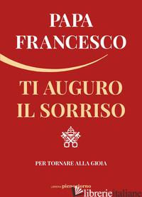 TI AUGURO IL SORRISO. PER TORNARE ALLA GIOIA - FRANCESCO (JORGE MARIO BERGOGLIO)