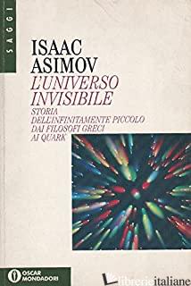 UNIVERSO INVISIBILE. STORIA DELL'INFINITAMENTE PICCOLO DAI FILOSOFI GRECI AI QUA - ASIMOV ISAAC