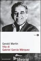 VITA DI GABRIEL GARCIA MARQUEZ - MARTIN GERALD