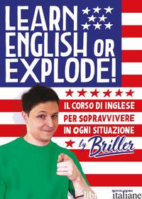 LEARN ENGLISH OR EXPLODE! IL CORSO DI INGLESE PER SOPRAVVIVERE IN OGNI SITUAZION - BRILLER
