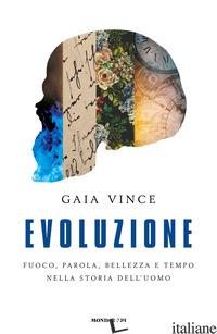EVOLUZIONE. FUOCO, PAROLA, BELLEZZA E TEMPO NELLA STORIA DELL'UOMO - VINCE GAIA
