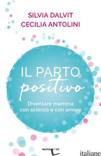 PARTO POSITIVO. DIVENTARE MAMMA CON SCIENZA E CON AMORE (IL) - ANTOLINI CECILIA; DALVIT SILVIA