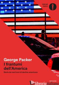 FRANTUMI DELL'AMERICA. STORIE DA TRENT'ANNI DI DECLINO AMERICANO (I) - PACKER GEORGE