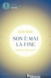 NON E' MAI LA FINE. VITE PASSATE, DESTINO PRESENTE - RACO ALEX B.