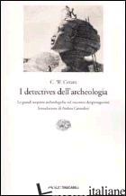 DETECTIVES DELL'ARCHEOLOGIA. LE GRANDI SCOPERTE ARCHEOLOGICHE NEL RACCONTO DEI P - CERAM C. W.