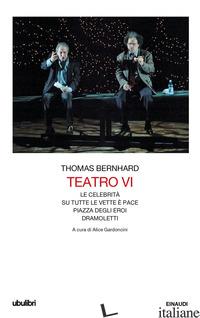 TEATRO. VOL. 6: LE CELEBRITA-SU TUTTE LE VETTE E' PACE-PIAZZA DEGLI EROI-DRAMOLE - BERNHARD THOMAS; GARDONCINI A. (CUR.)